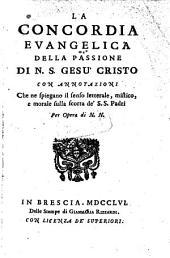 La concordia evangelica della passione di ... Gesu Cristo con annotazioni che ne spiegano il senso letterale, mistitco e morale sulla scorta de' santi padri Per Opera di N. N.
