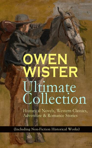 Download OWEN WISTER Ultimate Collection  Historical Novels  Western Classics  Adventure   Romance Stories  Including Non Fiction Historical Works  Book