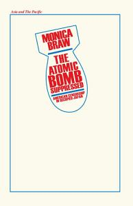 The Atomic Bomb Suppressed  American Censorship in Occupied Japan PDF