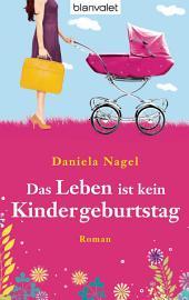 Das Leben ist kein Kindergeburtstag: Roman