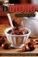 The Ultimate Nutella Cookbook - Delicious and Easy Nutella Recipes