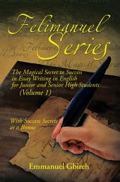 Felimanuel Series: The Magical Secret to Success in Essay Writing in English for Junior and Senior High Students (Volume 1) with Success Secrets as a Bonus