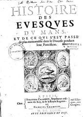 Histoire des evesques du Mans , et de ce qui s'est passé de plus memorable dans le diocese pendant leur pontificat