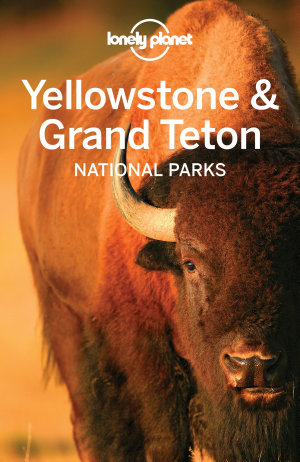 Lonely Planet Yellowstone   Grand Teton National Parks