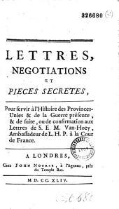 Lettres, négotiations et pièces secrètes, pour servir à l'histoire des Provinces-Unies & de la guerre présente, & de suite, ou de confirmation aux lettres de S. E. M. Van-Hoey...