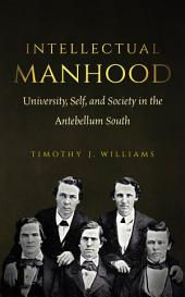 Intellectual Manhood: University, Self, and Society in the Antebellum South