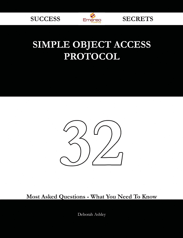 Simple Object Access Protocol 32 Success Secrets - 32 Most Asked Questions On Simple Object Access Protocol - What You Need To Know
