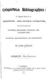 Cyclopaedia Bibliographica: A Library Manual of Theological and General Literature, and Guide to Books for Authors, Preachers, Students, and Literary Men. Analytical, Bibliographical, and Biographical : Subjects, Holy Scriptures