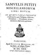 Samuelis Petiti Miscellaneorum libri novem: in quibus varia veterum scriptorum loca, quae philologiam, historiam, philosophiam, chronologiam spectant, emendantur, illustrantur, explicantur