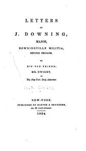 Letters of J. Downing, Major, Downingville Militia, Second Brigade, to His Old Friend, Mr. Dwight, of the New-York Daily Advertiser