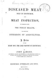 Diseased meat sold in Edinburgh, and meat inspection, in connection with the public health, and with the interests of agriculture: Letter to the Lord provost of Edinburgh