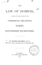 The Law of Domicil: Considered with Special Reference to the Commercial Relations, Taxes, Succession to Estates