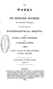 The Works of Mr. Richard Hooker in Eight Books of the Laws of Ecclesiastical Polity: With Several Other Treatises and a General Index : Also, a Life of the Author, Volume 2