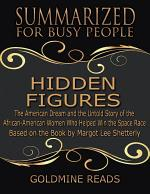 The Summary of Hidden Figures: The American Dream and the Untold Story of the African American Women Who Helped Win the Space Race: Based on the Book By Margot Lee Shetterly