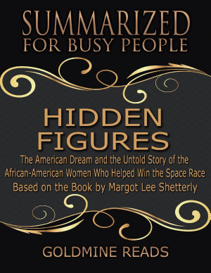The Summary of Hidden Figures  The American Dream and the Untold Story of the African American Women Who Helped Win the Space Race  Based on the Book By Margot Lee Shetterly