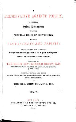 A Preservative Against Popery  in Several Select Discourses Upon the Principal Heads of Controversy Between Protestants and Papists  Being Written and Published by the Most Eminent Divines of the Church of England  Chiefly in the Reign of King James II  Collected by the Right Rev  Edmund Gibson