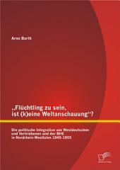 ?Flchtling zu sein, ist (k)eine Weltanschauung?? Die politische Integration von Westdeutschen und Vertriebenen und der BHE in Nordrhein-Westfalen 1945-1955