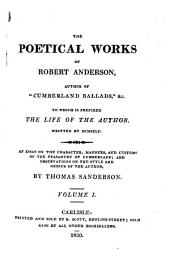 The Poetical Works of Robert Anderson, Author of Cumberland Ballads, &c: To which is Prefixed The Life of the Author, Written by Himself ; [and] An Essay on the Character, Manners, and Customs of the Peasantry of Cumberland; and Observations on the Style and Genius of the Author, by Thomas Sanderson, Volume 1