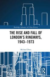 The Rise And Fall Of London S Ringways 1943 1973 Book PDF