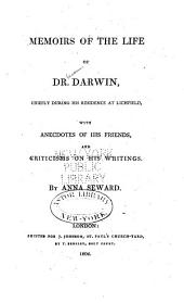 Memoirs of the Life of Dr. Darwin: Chiefly During His Residence in Lichfield, with Anecdotes of His Friends, and Criticisms on His Writings