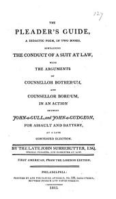 The Pleader's Guide: A Didactic Poem, in Two Books, Containing the Conduct of a Suit at Law, with the Arguments of Counsellor Bother'um, and Counsellor Bore'um, in an Action Betwixt John-a-Gull, and John-a-Gudgeon, for Assault and Battery, at a Late Contested Election