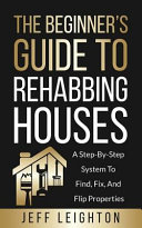 The Beginner s Guide to Rehabbing Houses  A Step By Step System to Find  Fix  and Flip Properties