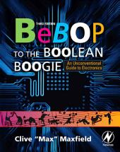 Bebop to the Boolean Boogie: An Unconventional Guide to Electronics, Edition 3
