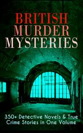 British Murder Mysteries: 350+ Detective Novels & True Crime Stories in One Volume: Hercule Poirot Cases, Sherlock Holmes Series, P. C. Lee Series, Father Brown Stories, Dr. Thorndyke Series, Bulldog Drummond Adventures, Hamilton Cleek Cases, Eugéne Valmont Stories and many more