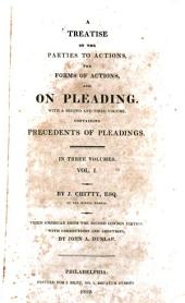 A Treatise on the Parties to Actions, the Forms of Actions, and on Pleading: With a Second and Third Volume, Containing Precedents of Pleadings ...