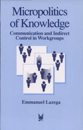 The Micropolitics of Knowledge: Communication and Indirect Control in Workgroups