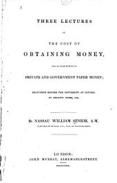 Three Lectures on the Cost of Obtaining Money: And on Some Effects of Private and Government Paper Money; Delivered Before the University of Oxford, in Trinity Term, 1829. By Nassau William Senior