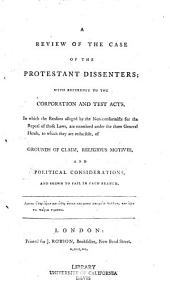 A Review of the Case of the Protestant Dissenters: With Reference to the Corporation and Test Acts, in which the Reasons Alleged by the Nonconformists for the Repeal of Those Laws, are Examined Under the Three General Heads, to which They are Reducible, of Grounds of Claim, Religious Motives, and Political Considerations, and Shewn to Fail in Each Branch
