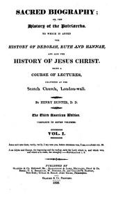 Sacred Biography, Or, The History of the Patriarchs: To which is Added the History of Deborah, Ruth, and Hannah, and Also the History of Jesus Christ , Being a Course of Lectures Delivered at the Scotch [i.e. Scots] Church, London Wall, Volume 1