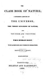 The Class Book of Nature: Comprising Lessons on the Universe, the Three Kingdoms of Nature, and the Form and Structure of the Human Body : with Questions and Numerous Engravings