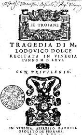 LE TROIANE, TRAGEDIA DI M. LODOVICO DOLCE: RECITATA IN VINEGIA L'ANNO M D. LXVI