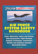 Air Force System Safety Handbook   Costs  Objectives  Policy and Process  Risk Assessment  Flight Mishaps  Analysis Techniques  Contractors  Nuclear and Explosive Hazards  Biomedical Safety PDF