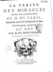 La verité des miracles operés par l'intercession de M. de Paris Demontrée contre M. l'Archevêque de Sens. Ouvrage dedié au Roy par M. de Montgeron conseiller au Parlement