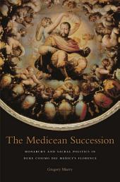 The Medicean Succession: Monarchy and Sacral Politics in Duke Cosimo dei Medici's Florence