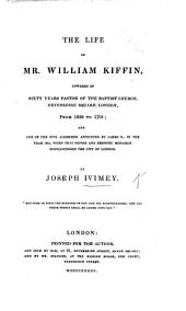 The Life of ... William Kiffin, ... Pastor of the Baptist Church, Devonshire Square, London, from 1639 to 1701: and One of the Five Aldermen Appointed by James II., Etc. (Chiefly Compiled from His Own Manuscript.).