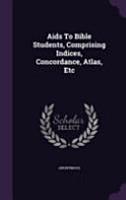 AIDS to Bible Students  Comprising Indices  Concordance  Atlas  Etc PDF
