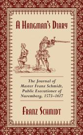 A Hangman's Diary: The Journal of Master Franz Schmidt, Public Executioner of Nuremberg, 1573 1617