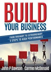 Build Your Business: From Ordinary to Extraordinary - 5 Steps to High Performance