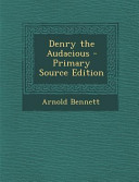Denry the Audacious   Primary Source Edition PDF