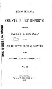 Pennsylvania County Court Reports: Containing Cases Decided in the Courts of the Several Counties of the Commonwealth of Pennsylvania, Volume 6