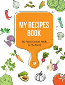 My Recipes Book   100 Home Cooked Meals for the Family  Blank Recipe Cookbook Journal and Organizer For Your Personalized Recipes PDF