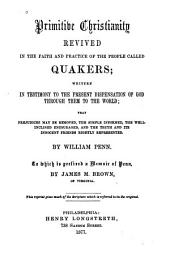 Primitive Christianity Revived in the Faith and Practice of the People Called Quakers: Written in Testimony to the Present Dispensation of God Through Them to the World that Prejudices May be Removed, the Simple Informed, the Well-inclined Encouraged, and the Truth and Its Innocent Friends, Rightly Represented