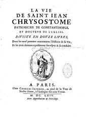 La vie de Saint Jean Chrysostome patriarche de Constantinople, et docteur de l'Eglise. Divisée en douze livres ; dont les neuf premiers contiennent l'histoire de sa vie , et les trois derniers représentent son esprit & sa conduite