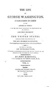 The Life of George Washington: Commander in Chief of the American Forces During the War which Established the Independence of His Country, and First President of the United States. Compiled Under the Inspection of the Hon. Bushrod Washington from Original Papers ... to which is Prefixed, an Introduction Containing a Compendious View of the Colonies Planted by the English on the Continent of North America, Volume 1