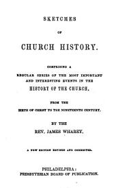 Sketches of Church History: Comprising a Regular Series of the Most Important and Interesting Events in the History of the Church, from the Birth of Chirst to the Nineteenth Century