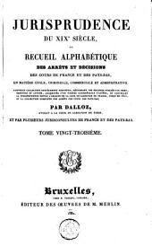Jurisprudence du XIXe siècle, ou Recueil alphabétique des arrêts et décisions des cours de France et des Pays-Bas, en matière civile, criminelle, commerciale et administrative [...]: Volume23
